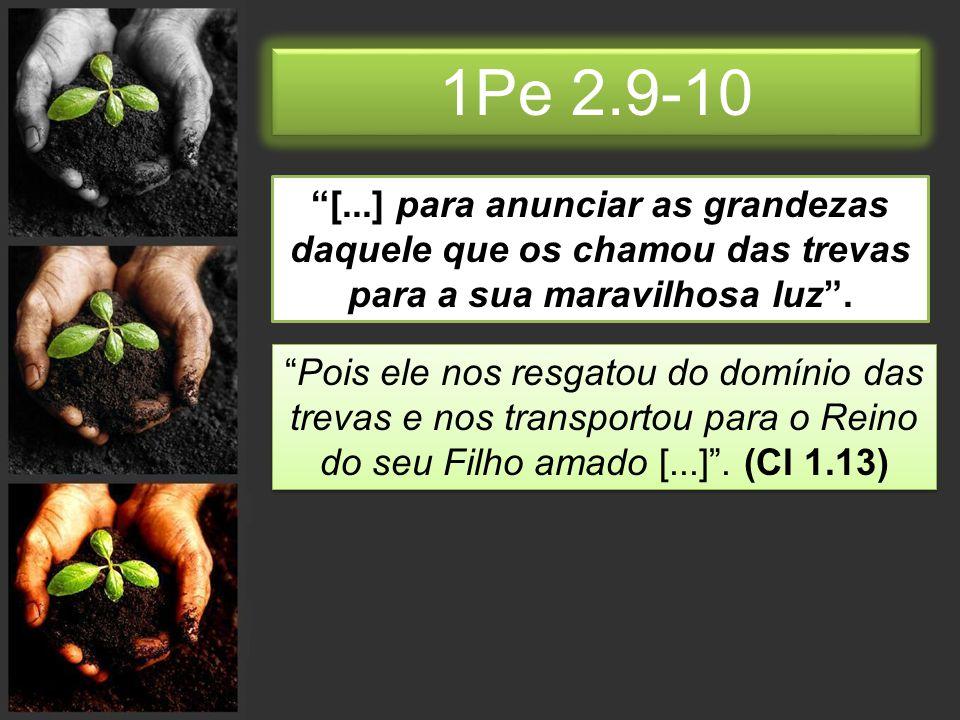 1Pe 2.9-10 [...] para anunciar as grandezas daquele que os chamou das trevas para a sua maravilhosa luz .